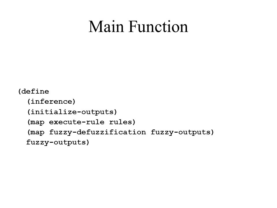 Main Function (define (inference) (initialize-outputs) (map execute-rule rules) (map fuzzy-defuzzification fuzzy-outputs) fuzzy-outputs)
