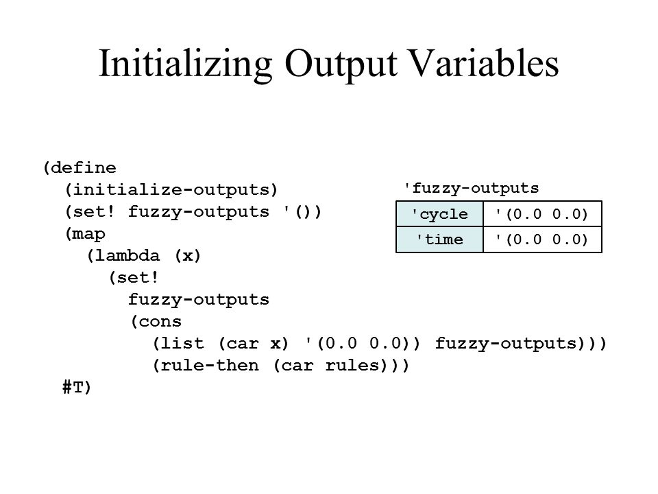 Initializing Output Variables (define (initialize-outputs) (set! fuzzy-outputs '()) (map (lambda (x) (set! fuzzy-outputs (cons (list (car x) '(0.0 0.0