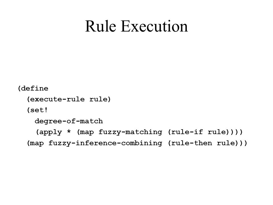 Rule Execution (define (execute-rule rule) (set! degree-of-match (apply * (map fuzzy-matching (rule-if rule)))) (map fuzzy-inference-combining (rule-t