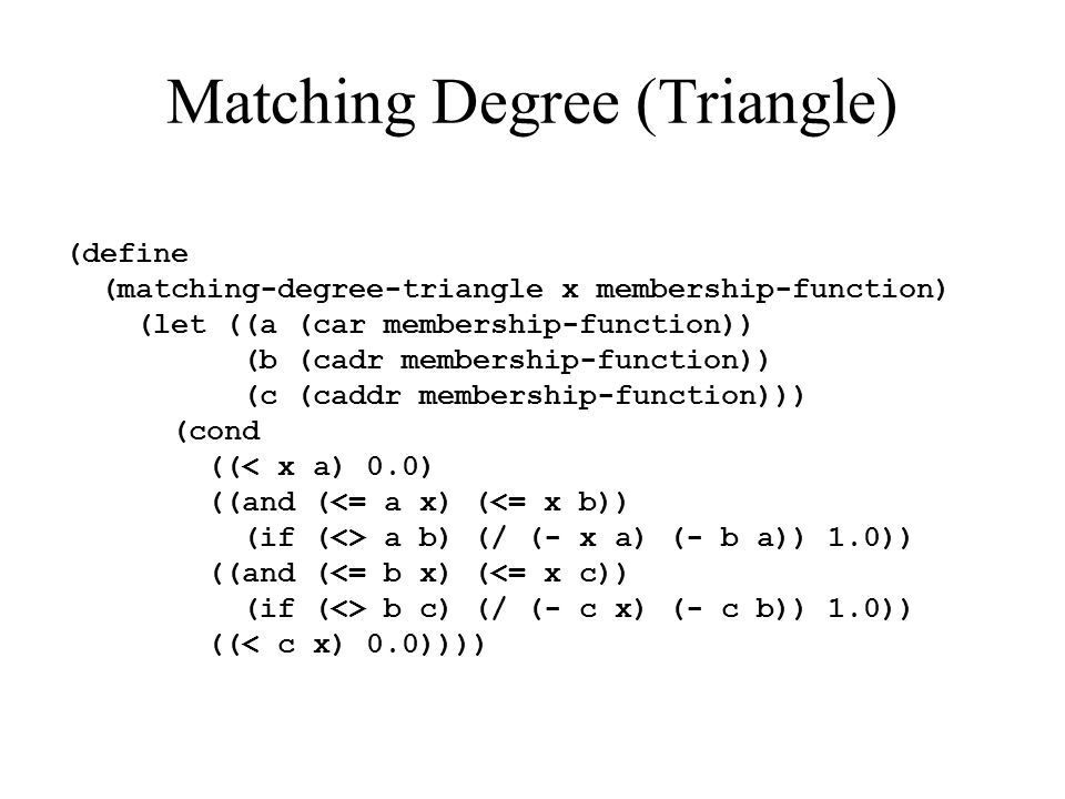 Matching Degree (Triangle) (define (matching-degree-triangle x membership-function) (let ((a (car membership-function)) (b (cadr membership-function))