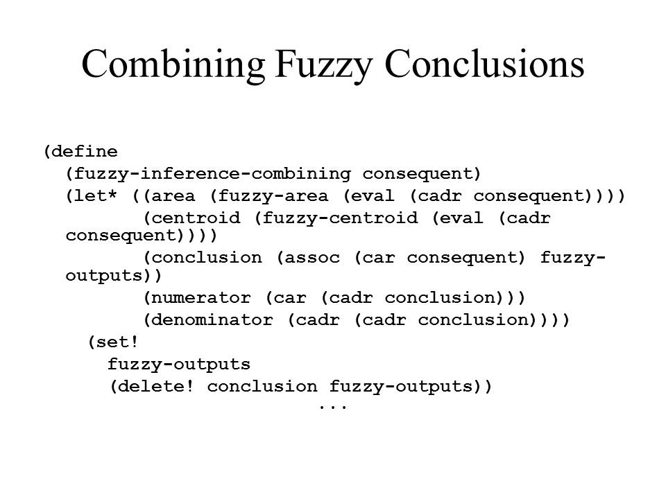 Combining Fuzzy Conclusions (define (fuzzy-inference-combining consequent) (let* ((area (fuzzy-area (eval (cadr consequent)))) (centroid (fuzzy-centro