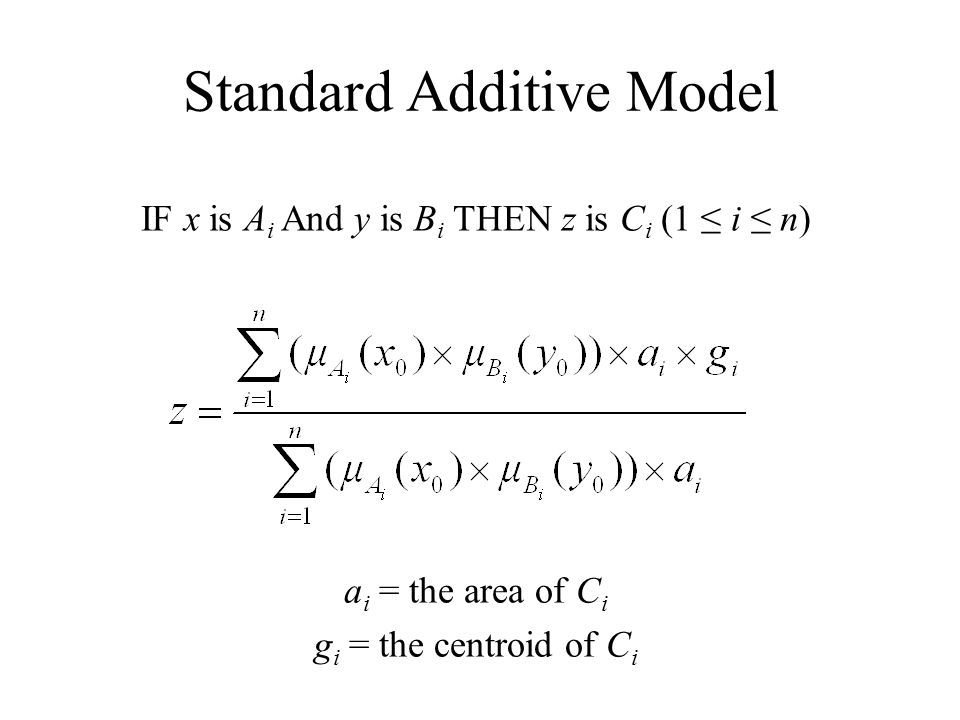 Standard Additive Model IF x is A i And y is B i THEN z is C i (1 ≤ i ≤ n) a i = the area of C i g i = the centroid of C i