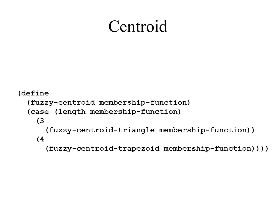 Centroid (define (fuzzy-centroid membership-function) (case (length membership-function) (3 (fuzzy-centroid-triangle membership-function)) (4 (fuzzy-c