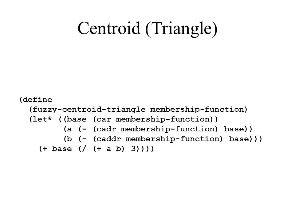 Centroid (Triangle) (define (fuzzy-centroid-triangle membership-function) (let* ((base (car membership-function)) (a (- (cadr membership-function) base)) (b (- (caddr membership-function) base))) (+ base (/ (+ a b) 3))))