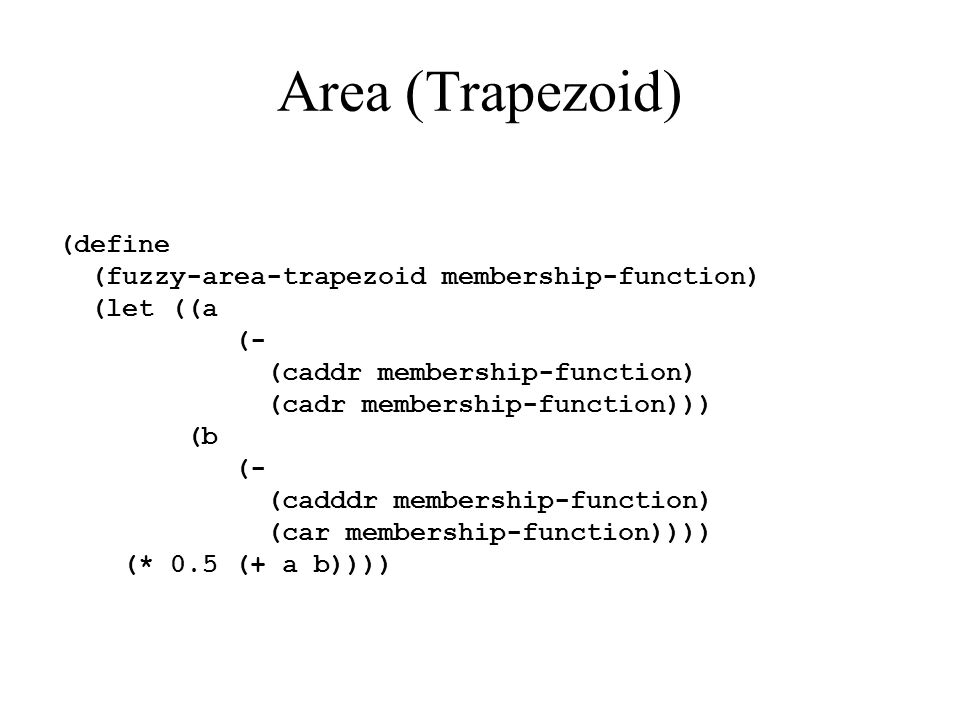 Area (Trapezoid) (define (fuzzy-area-trapezoid membership-function) (let ((a (- (caddr membership-function) (cadr membership-function))) (b (- (cadddr membership-function) (car membership-function)))) (* 0.5 (+ a b))))