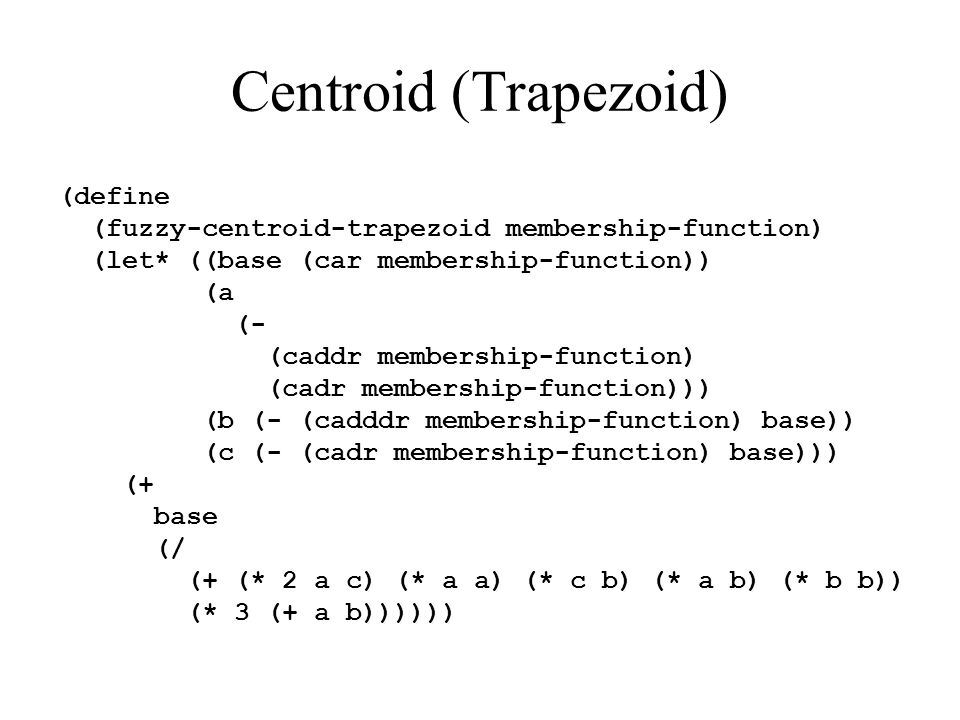 Centroid (Trapezoid) (define (fuzzy-centroid-trapezoid membership-function) (let* ((base (car membership-function)) (a (- (caddr membership-function) (cadr membership-function))) (b (- (cadddr membership-function) base)) (c (- (cadr membership-function) base))) (+ base (/ (+ (* 2 a c) (* a a) (* c b) (* a b) (* b b)) (* 3 (+ a b))))))