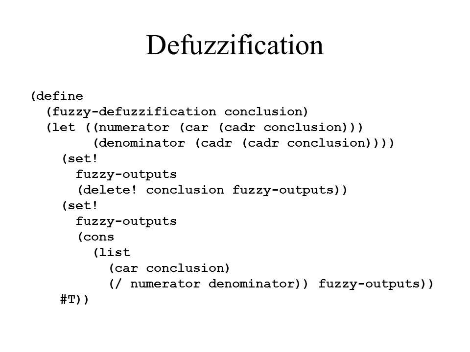 Defuzzification (define (fuzzy-defuzzification conclusion) (let ((numerator (car (cadr conclusion))) (denominator (cadr (cadr conclusion)))) (set! fuz