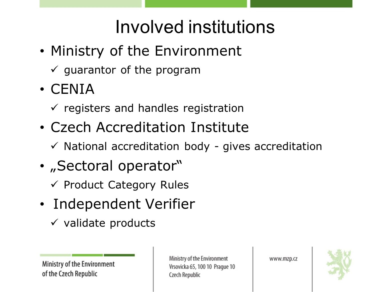 "Involved institutions Ministry of the Environment guarantor of the program CENIA registers and handles registration Czech Accreditation Institute National accreditation body - gives accreditation ""Sectoral operator Product Category Rules Independent Verifier validate products"
