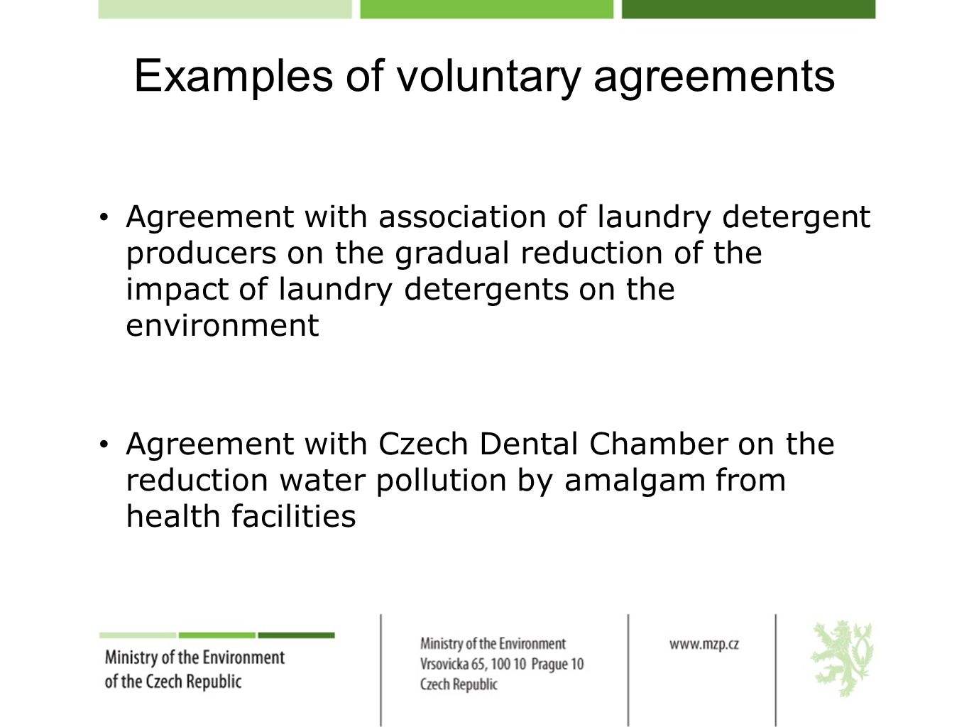 Examples of voluntary agreements Agreement with association of laundry detergent producers on the gradual reduction of the impact of laundry detergents on the environment Agreement with Czech Dental Chamber on the reduction water pollution by amalgam from health facilities