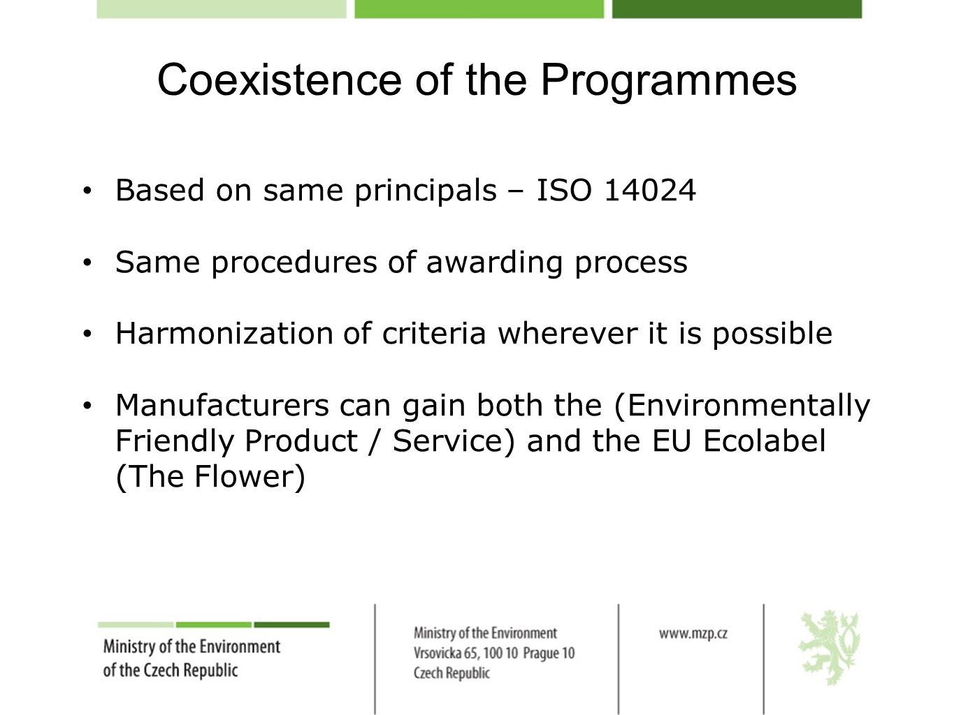 Coexistence of the Programmes Based on same principals – ISO 14024 Same procedures of awarding process Harmonization of criteria wherever it is possible Manufacturers can gain both the (Environmentally Friendly Product / Service) and the EU Ecolabel (The Flower)
