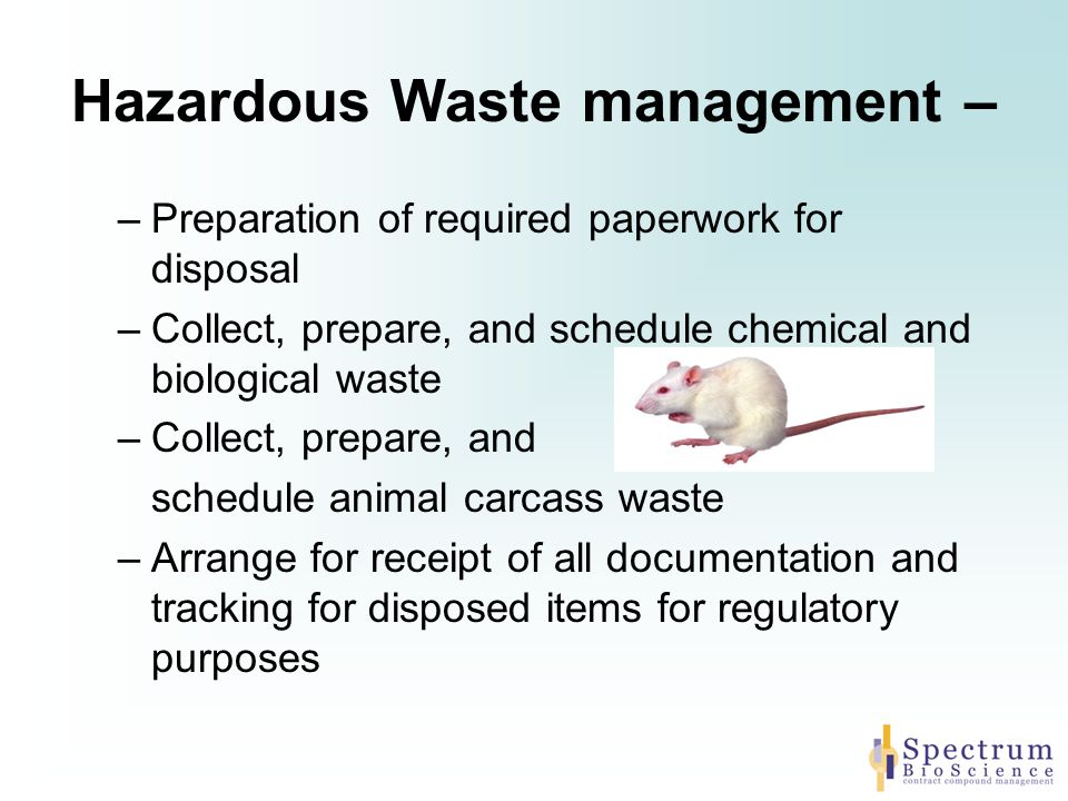 Hazardous Waste management – –Preparation of required paperwork for disposal –Collect, prepare, and schedule chemical and biological waste –Collect, prepare, and schedule animal carcass waste –Arrange for receipt of all documentation and tracking for disposed items for regulatory purposes