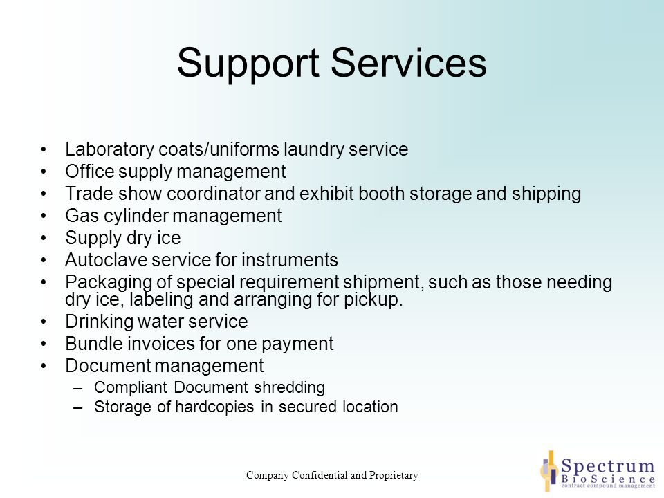 Support Services Laboratory coats/uniforms laundry service Office supply management Trade show coordinator and exhibit booth storage and shipping Gas cylinder management Supply dry ice Autoclave service for instruments Packaging of special requirement shipment, such as those needing dry ice, labeling and arranging for pickup.