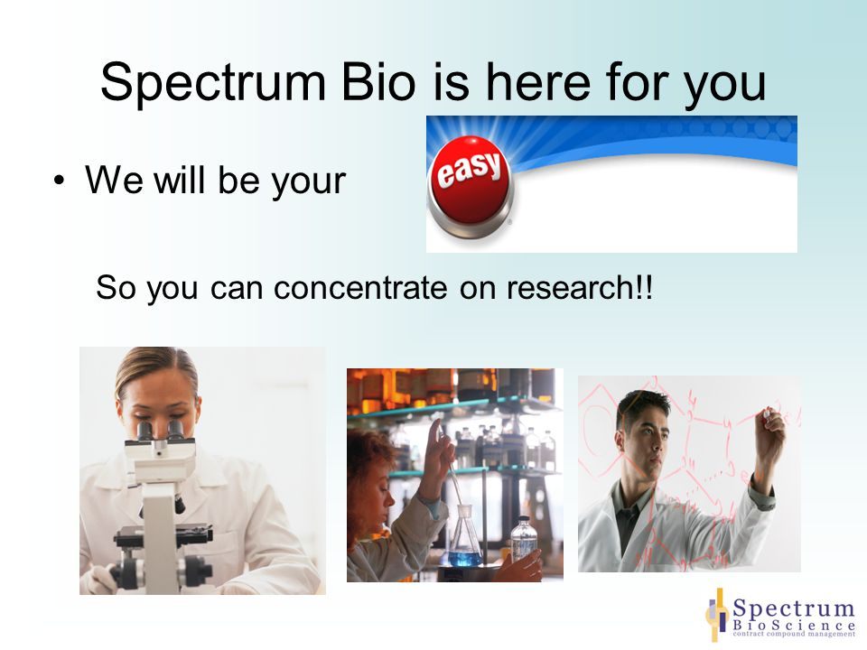Spectrum Bio is here for you We will be your So you can concentrate on research!!