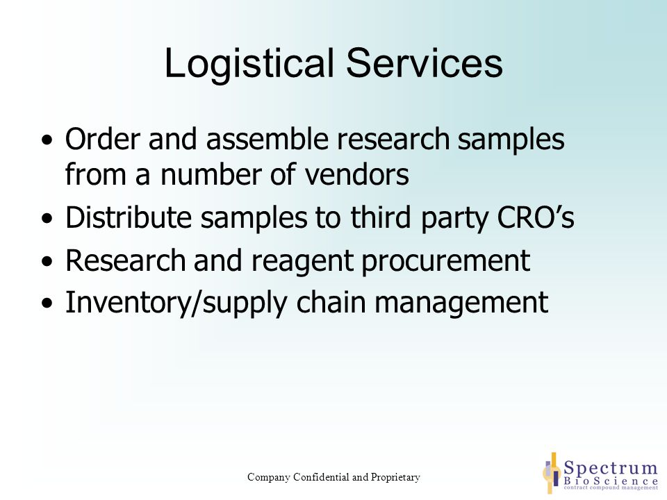 Logistical Services Order and assemble research samples from a number of vendors Distribute samples to third party CRO's Research and reagent procurement Inventory/supply chain management Company Confidential and Proprietary