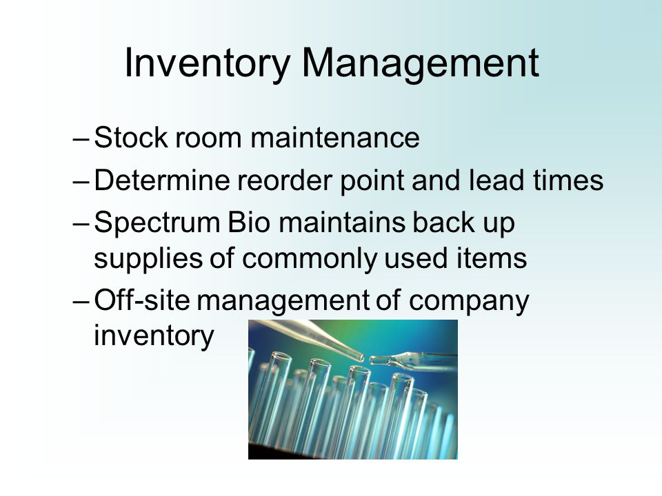 Inventory Management –Stock room maintenance –Determine reorder point and lead times –Spectrum Bio maintains back up supplies of commonly used items –Off-site management of company inventory