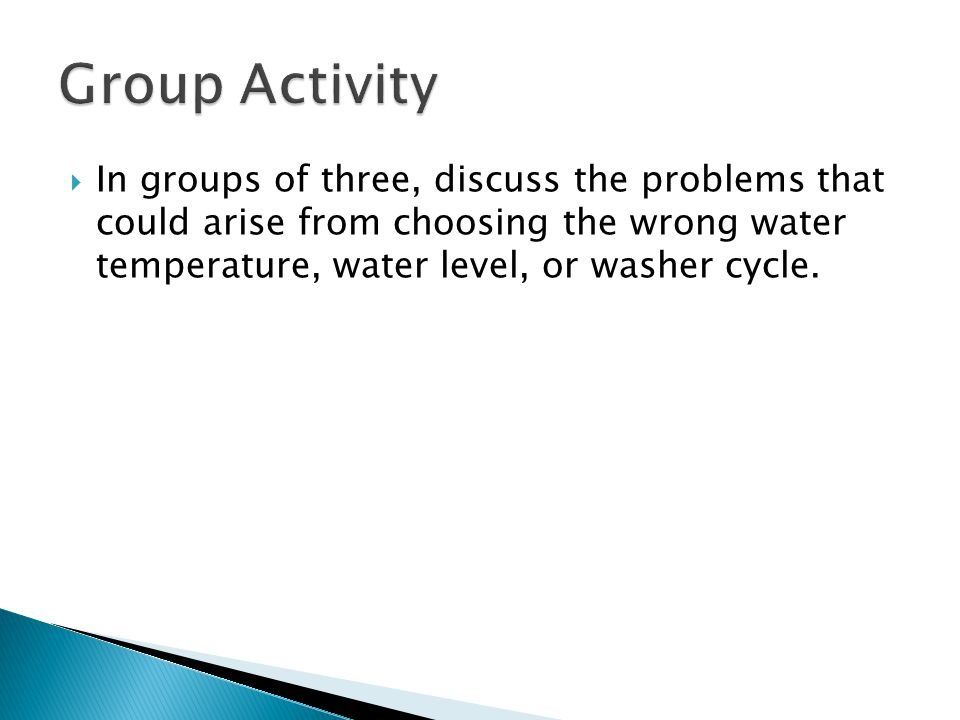  In groups of three, discuss the problems that could arise from choosing the wrong water temperature, water level, or washer cycle.