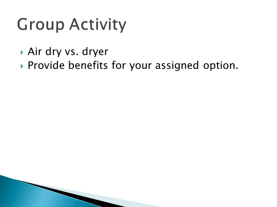  Air dry vs. dryer  Provide benefits for your assigned option.