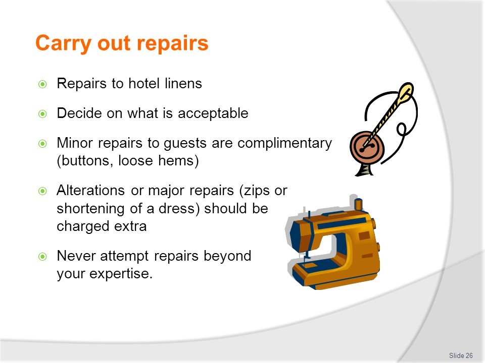 Carry out repairs  Repairs to hotel linens  Decide on what is acceptable  Minor repairs to guests are complimentary (buttons, loose hems)  Alterat