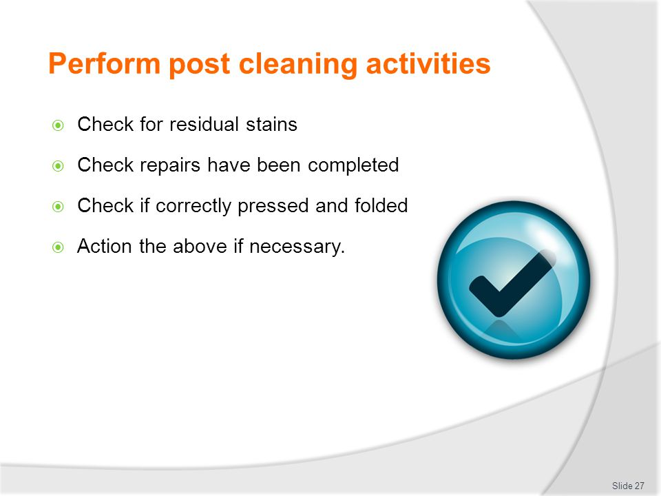 Perform post cleaning activities  Check for residual stains  Check repairs have been completed  Check if correctly pressed and folded  Action the