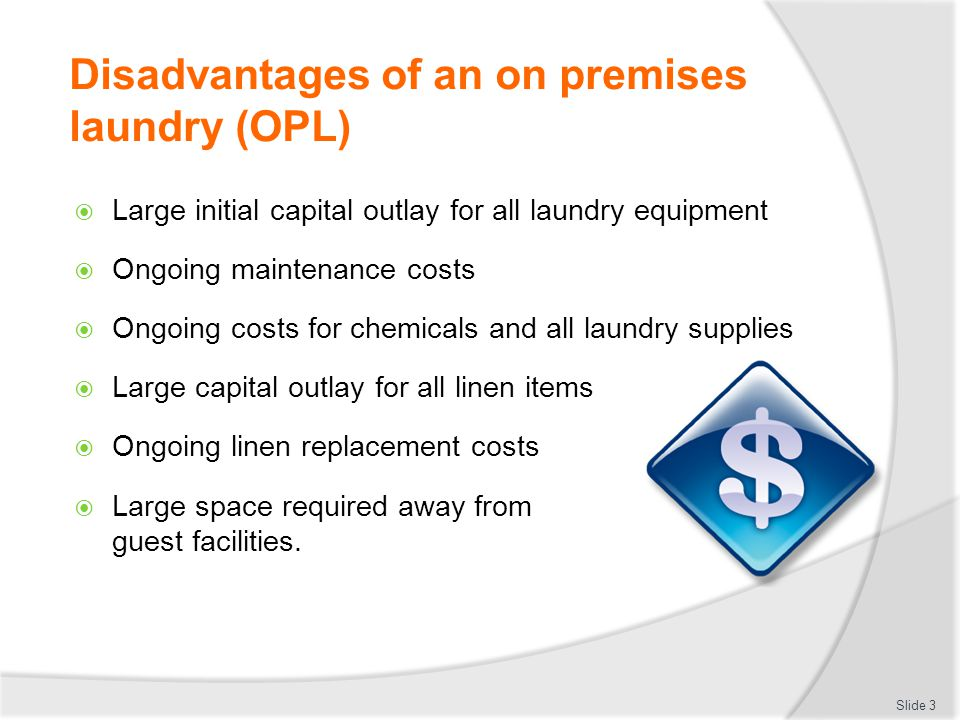 Disadvantages of an on premises laundry (OPL)  Large initial capital outlay for all laundry equipment  Ongoing maintenance costs  Ongoing costs for