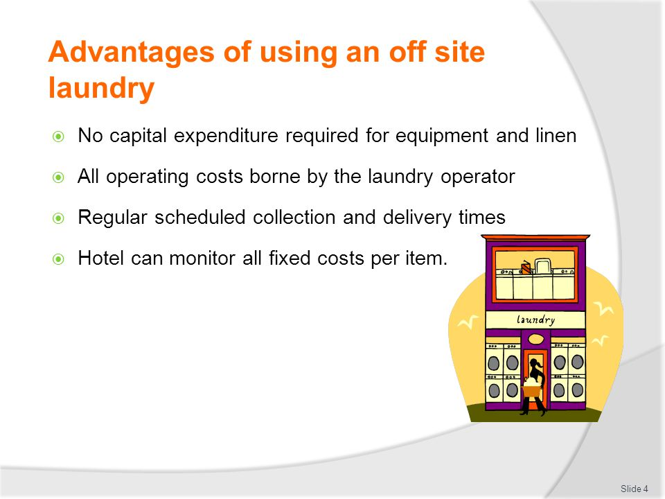 Advantages of using an off site laundry  No capital expenditure required for equipment and linen  All operating costs borne by the laundry operator