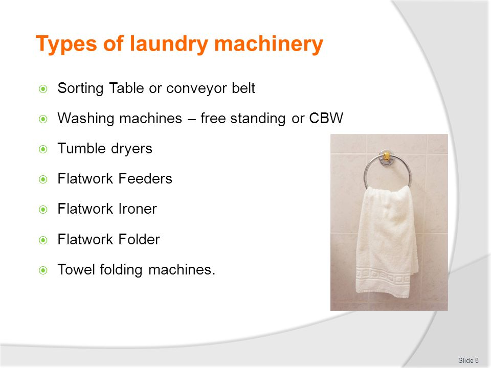 Types of laundry machinery  Sorting Table or conveyor belt  Washing machines – free standing or CBW  Tumble dryers  Flatwork Feeders  Flatwork Ir