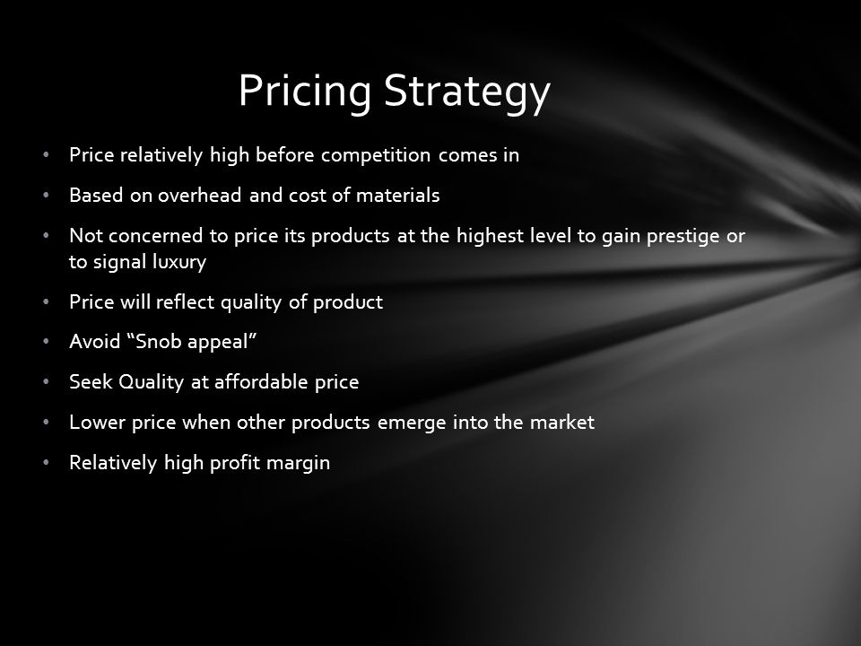 Price relatively high before competition comes in Based on overhead and cost of materials Not concerned to price its products at the highest level to gain prestige or to signal luxury Price will reflect quality of product Avoid Snob appeal Seek Quality at affordable price Lower price when other products emerge into the market Relatively high profit margin Pricing Strategy