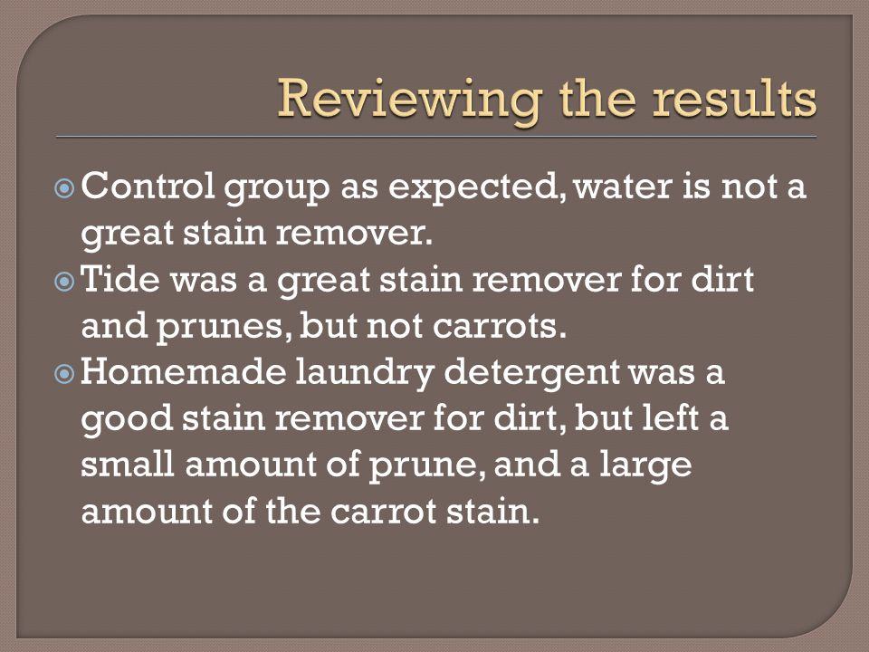  Control group as expected, water is not a great stain remover.  Tide was a great stain remover for dirt and prunes, but not carrots.  Homemade lau