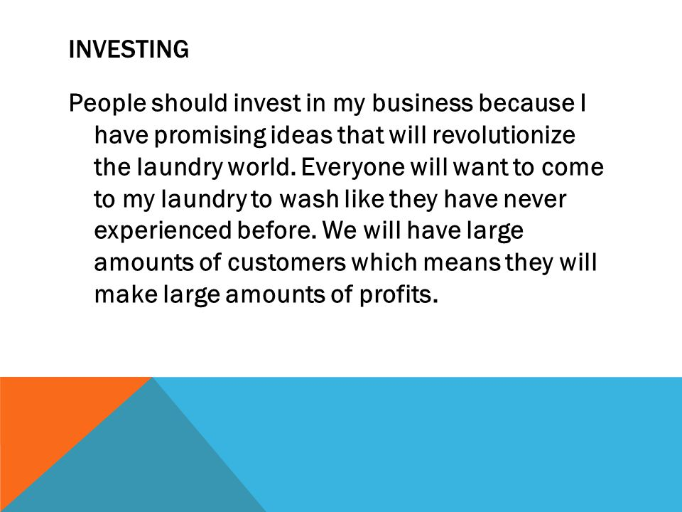 INVESTING People should invest in my business because I have promising ideas that will revolutionize the laundry world.