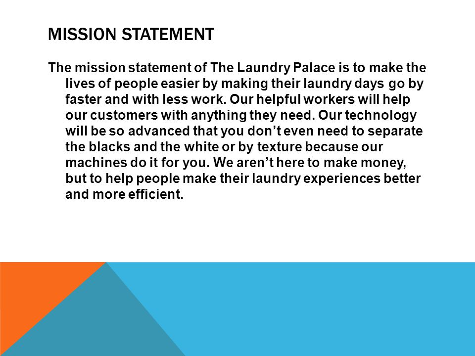 MISSION STATEMENT The mission statement of The Laundry Palace is to make the lives of people easier by making their laundry days go by faster and with less work.