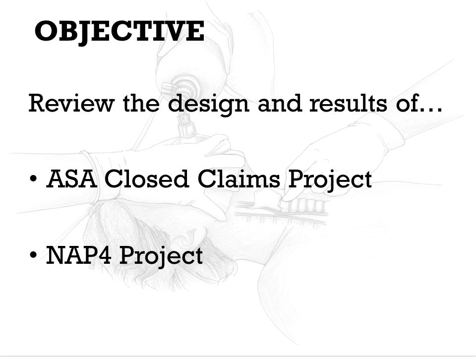 ASA Closed Claims Project: DESIGN Examined closed claim files from 35 US professional liability insurance companies 5,480 claims entered in the database (1961-1999) Reviewing process: – 1+ trained/practicing MDs periodically review/collect claim files on site at each insurance company – Standardized information collection forms completed – Reviewer assigns severity score – Data forms further reviewed by a Closed Claims Project committee