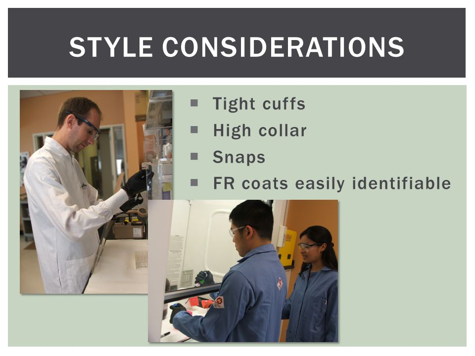 STYLE CONSIDERATIONS  Tight cuffs  High collar  Snaps  FR coats easily identifiable