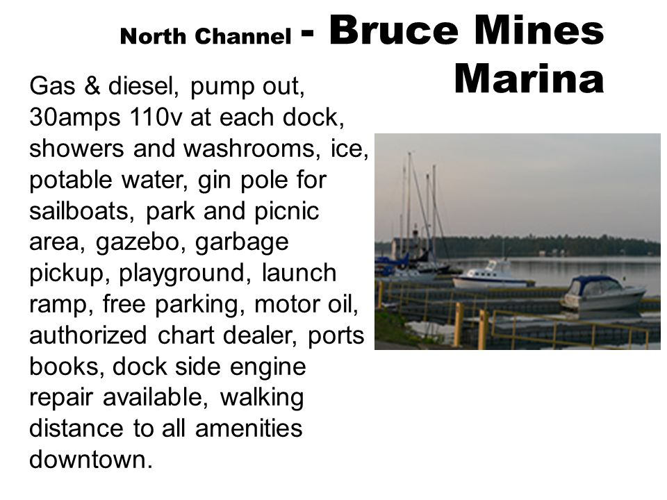 North Channel - Bruce Mines Marina Gas & diesel, pump out, 30amps 110v at each dock, showers and washrooms, ice, potable water, gin pole for sailboats, park and picnic area, gazebo, garbage pickup, playground, launch ramp, free parking, motor oil, authorized chart dealer, ports books, dock side engine repair available, walking distance to all amenities downtown.