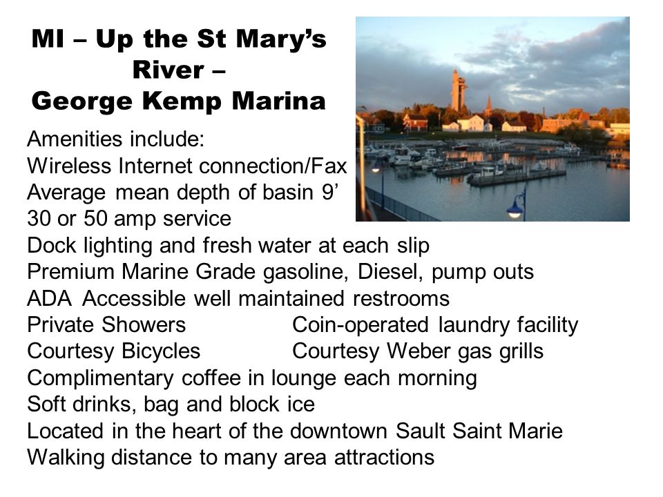 MI – Up the St Mary's River – George Kemp Marina Amenities include: Wireless Internet connection/Fax Average mean depth of basin 9' 30 or 50 amp service Dock lighting and fresh water at each slip Premium Marine Grade gasoline, Diesel, pump outs ADA Accessible well maintained restrooms Private ShowersCoin-operated laundry facility Courtesy BicyclesCourtesy Weber gas grills Complimentary coffee in lounge each morning Soft drinks, bag and block ice Located in the heart of the downtown Sault Saint Marie Walking distance to many area attractions