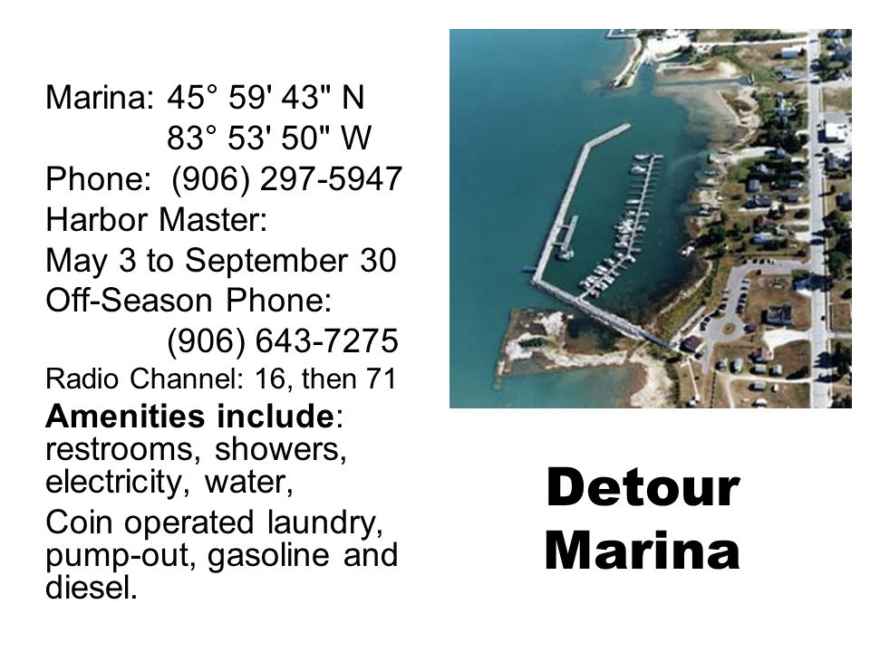 Detour Marina Marina: 45° 59 43 N 83° 53 50 W Phone: (906) 297-5947 Harbor Master: May 3 to September 30 Off-Season Phone: (906) 643-7275 Radio Channel: 16, then 71 Amenities include: restrooms, showers, electricity, water, Coin operated laundry, pump-out, gasoline and diesel.