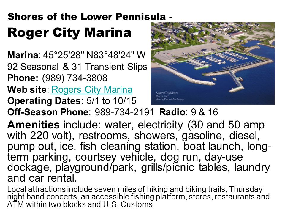 Roger City Marina Marina: 45°25 28 N83°48 24 W 92 Seasonal & 31 Transient Slips Phone: (989) 734-3808 Web site: Rogers City MarinaRogers City Marina Operating Dates: 5/1 to 10/15 Off-Season Phone: 989-734-2191 Radio: 9 & 16 Amenities include: water, electricity (30 and 50 amp with 220 volt), restrooms, showers, gasoline, diesel, pump out, ice, fish cleaning station, boat launch, long- term parking, courtsey vehicle, dog run, day-use dockage, playground/park, grills/picnic tables, laundry and car rental.