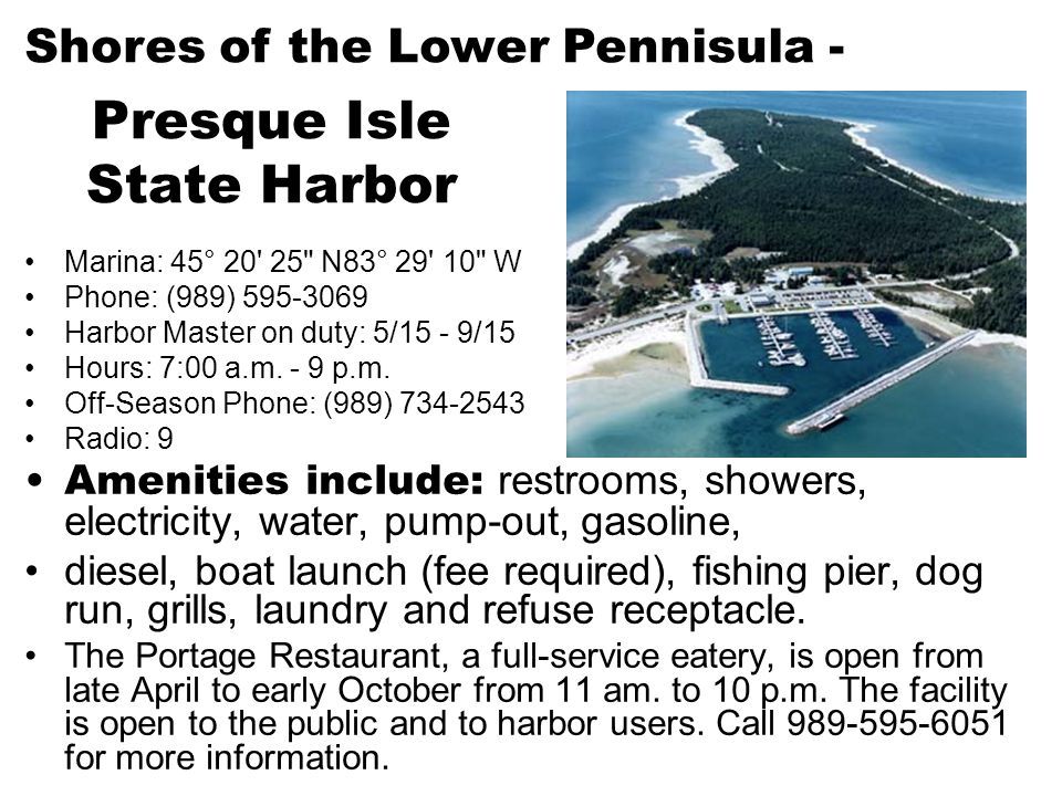 Presque Isle State Harbor Marina: 45° 20 25 N83° 29 10 W Phone: (989) 595-3069 Harbor Master on duty: 5/15 - 9/15 Hours: 7:00 a.m.