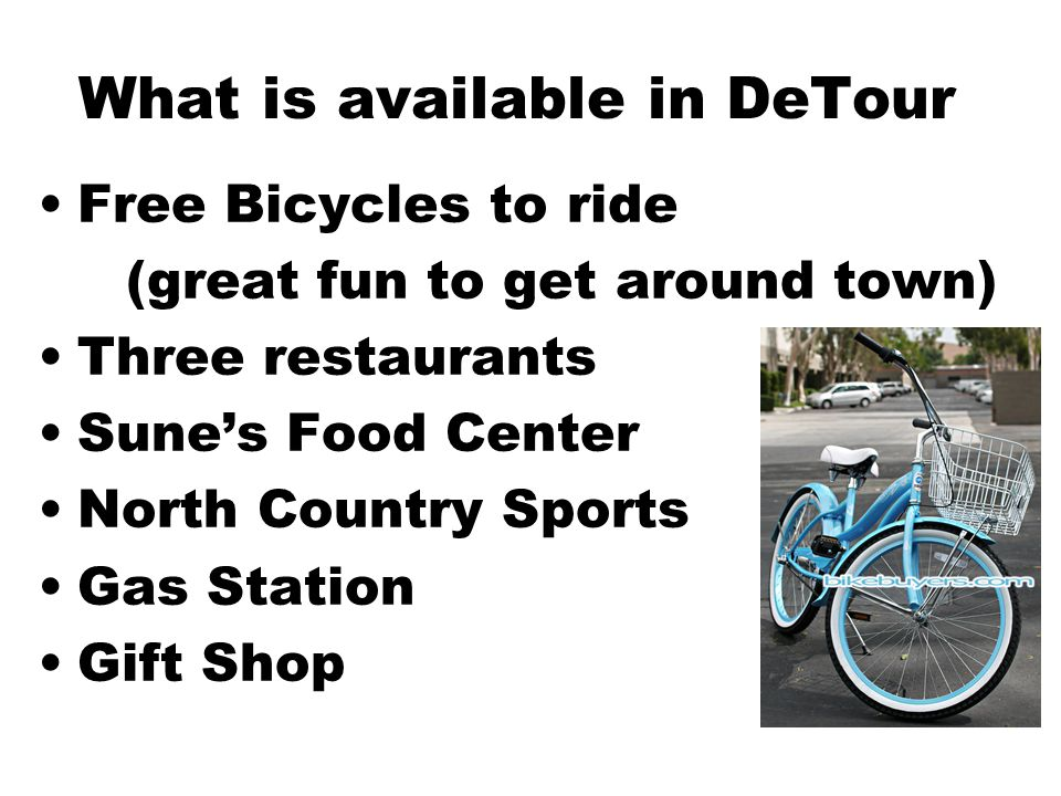 What is available in DeTour Free Bicycles to ride (great fun to get around town) Three restaurants Sune's Food Center North Country Sports Gas Station Gift Shop