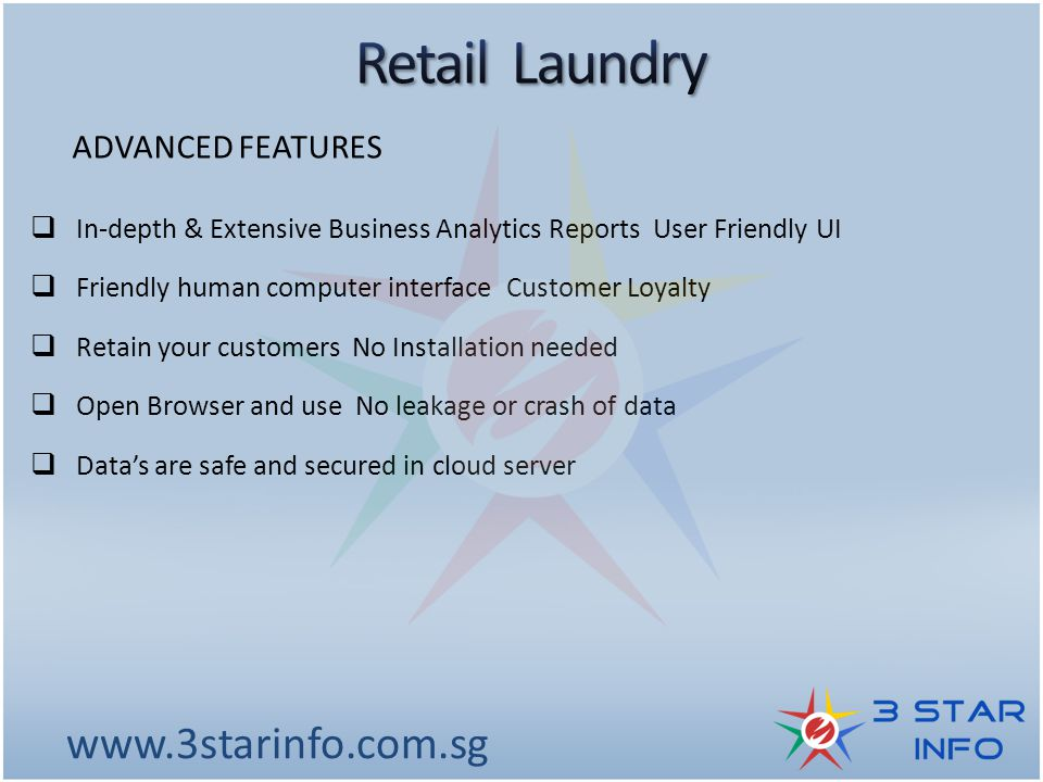 www.3starinfo.com.sg ADVANCED FEATURES  In-depth & Extensive Business Analytics Reports User Friendly UI  Friendly human computer interface Customer Loyalty  Retain your customers No Installation needed  Open Browser and use No leakage or crash of data  Data's are safe and secured in cloud server