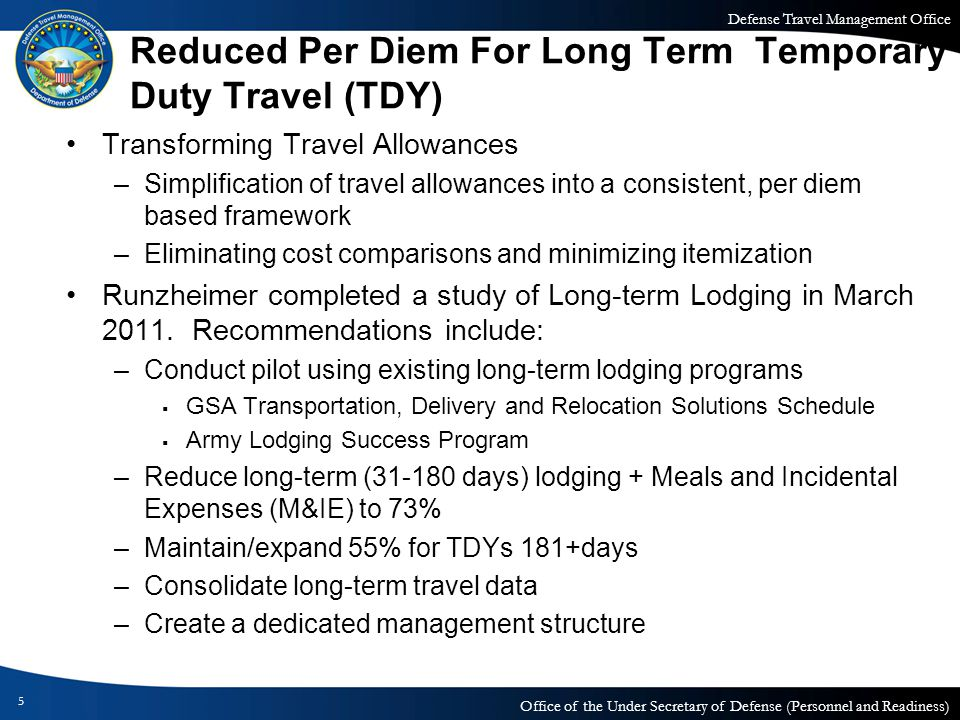 Defense Travel Management Office Office of the Under Secretary of Defense (Personnel and Readiness) Reduced Per Diem For Long Term Temporary Duty Travel (TDY) Transforming Travel Allowances –Simplification of travel allowances into a consistent, per diem based framework –Eliminating cost comparisons and minimizing itemization Runzheimer completed a study of Long-term Lodging in March 2011.