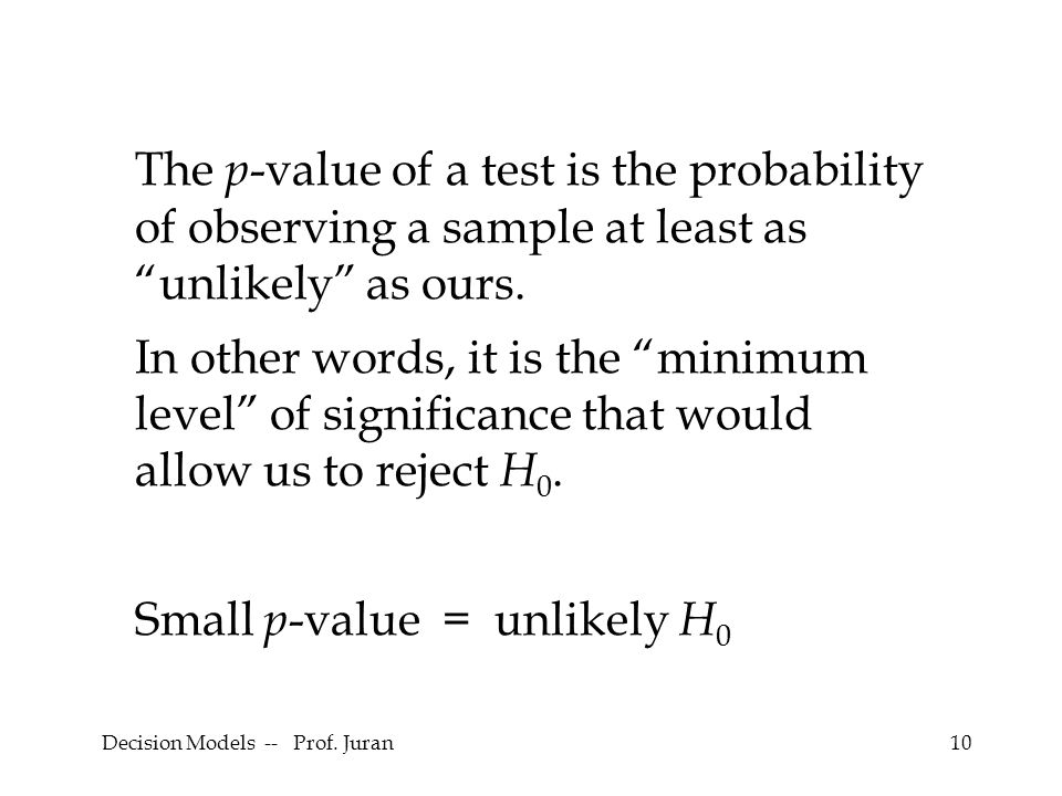 "Decision Models -- Prof. Juran10 The p -value of a test is the probability of observing a sample at least as ""unlikely"" as ours. In other words, it is"