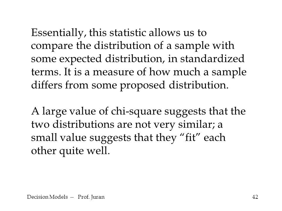 42 Essentially, this statistic allows us to compare the distribution of a sample with some expected distribution, in standardized terms. It is a measu