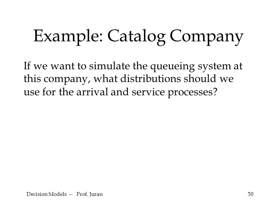 50 Example: Catalog Company If we want to simulate the queueing system at this company, what distributions should we use for the arrival and service p