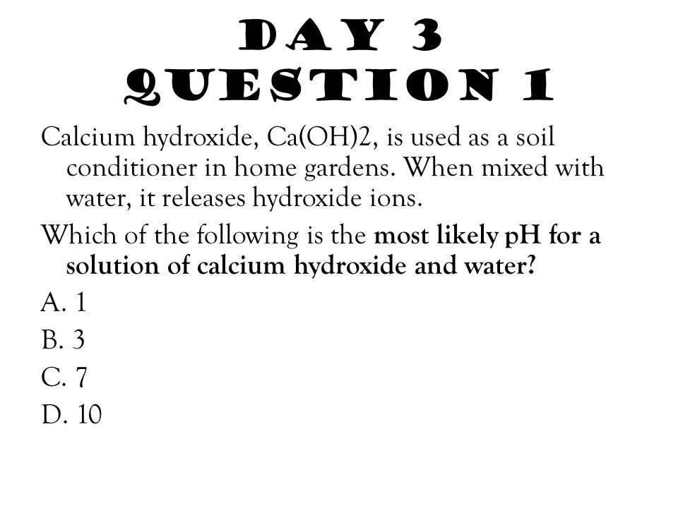 Day 3 Question 1 Calcium hydroxide, Ca(OH)2, is used as a soil conditioner in home gardens. When mixed with water, it releases hydroxide ions. Which o