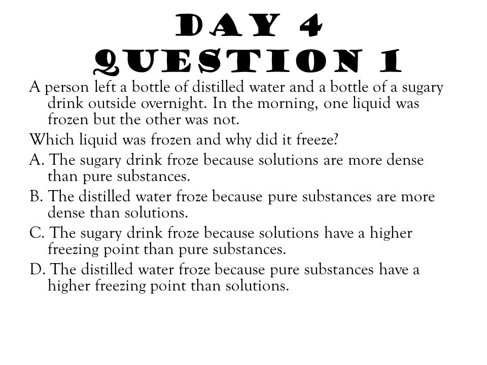 Day 4 Question 1 A person left a bottle of distilled water and a bottle of a sugary drink outside overnight. In the morning, one liquid was frozen but