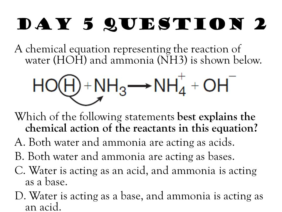 Day 5 Question 2 A chemical equation representing the reaction of water (HOH) and ammonia (NH3) is shown below. Which of the following statements best