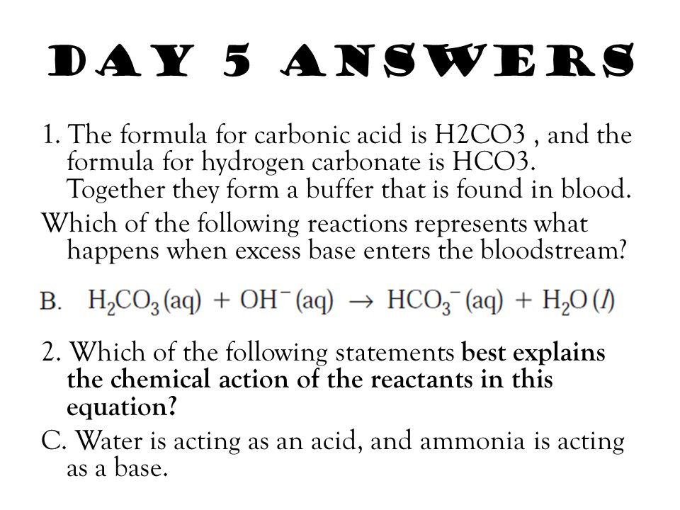 Day 5 answers 1. The formula for carbonic acid is H2CO3, and the formula for hydrogen carbonate is HCO3. Together they form a buffer that is found in