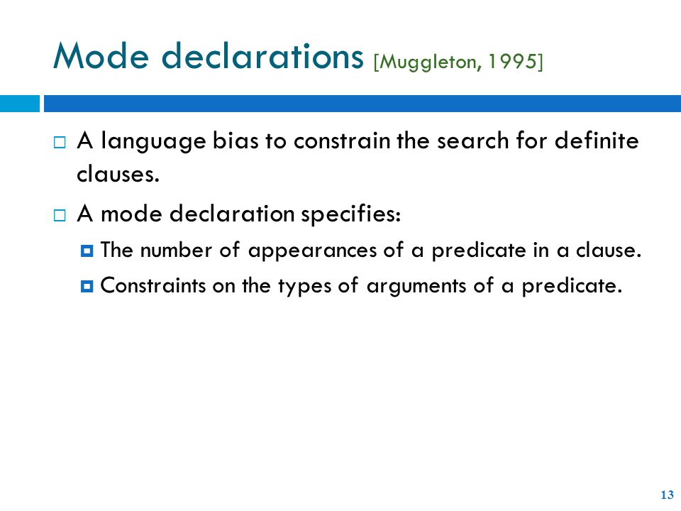 Mode declarations [Muggleton, 1995] 13  A language bias to constrain the search for definite clauses.