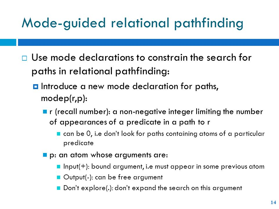 Mode-guided relational pathfinding 14  Use mode declarations to constrain the search for paths in relational pathfinding:  Introduce a new mode declaration for paths, modep(r,p): r (recall number): a non-negative integer limiting the number of appearances of a predicate in a path to r can be 0, i.e don't look for paths containing atoms of a particular predicate p: an atom whose arguments are: Input(+): bound argument, i.e must appear in some previous atom Output(-): can be free argument Don't explore(.): don't expand the search on this argument