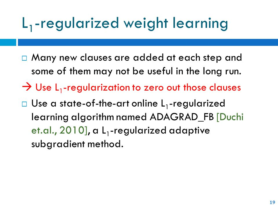 L 1 -regularized weight learning 19  Many new clauses are added at each step and some of them may not be useful in the long run.